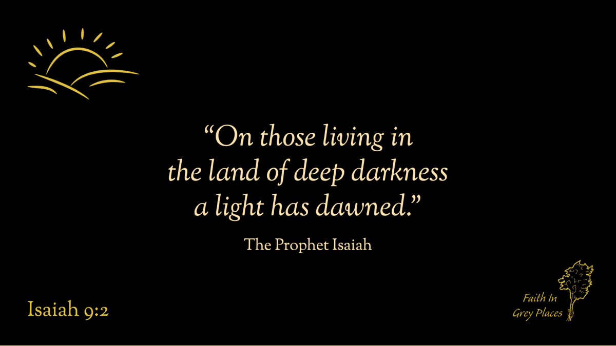 """""""On those living in the land of deep darkness a light has dawned."""" The Prophet Isaiah, Isaiah 9:2"""