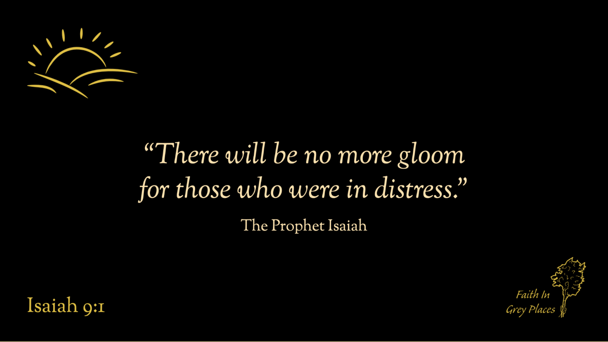 """""""There will be no more gloom for those who were in distress."""" The Prophet Isaiah, Isaiah 9:1"""
