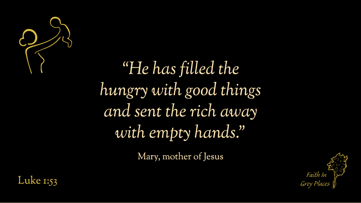 """""""He has filled the hungry with good things and sent the rich away with empty hands."""" Mary, mother of Jesus, Luke 1:53"""