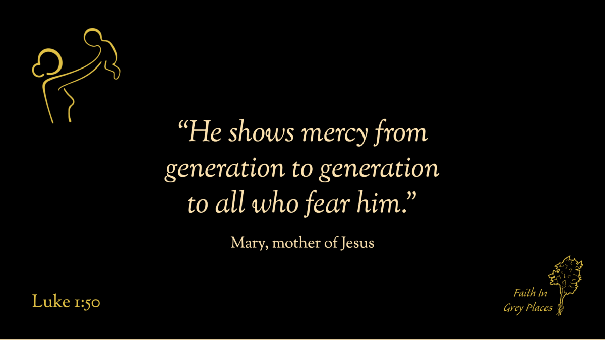 """""""He shows mercy from generation to generation to all who fear him."""" Mary, mother of Jesus, Luke 1:50"""