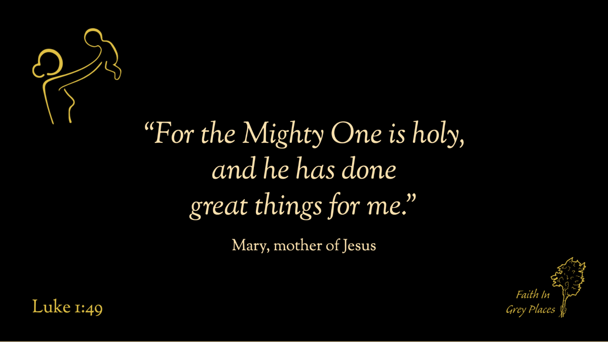 """""""For the Mighty One is holy, and he has done great things for me."""" Mary, mother of Jesus, Luke 1:49"""