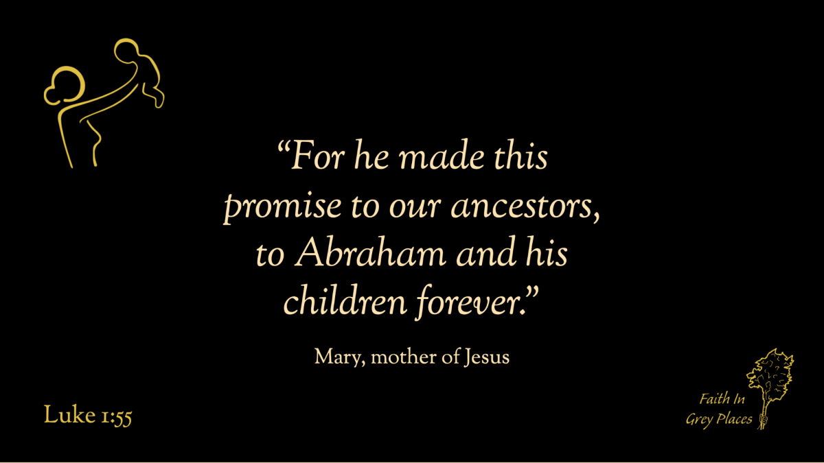 """""""For he made this promise to our ancestors, to Abraham and his children forever."""" Mary, mother of Jesus, Luke 1:55"""