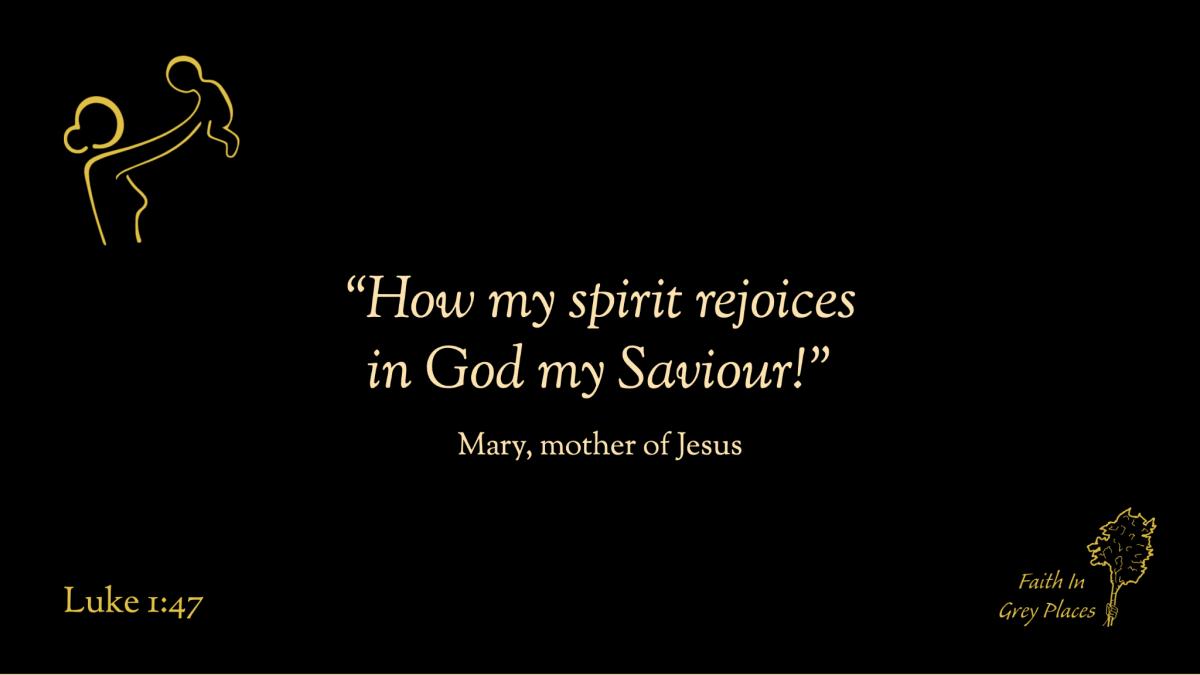 """How my spirit rejoices in God my Saviour."" Mary, mother of Jesus, Luke 1:47"