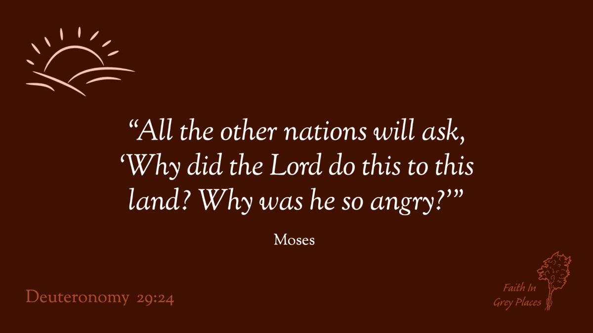 """""""All the other nations will ask, 'Why did the Lord do this to this land? Why was he so angry?'""""  Moses, Deuteronomy 29:24"""