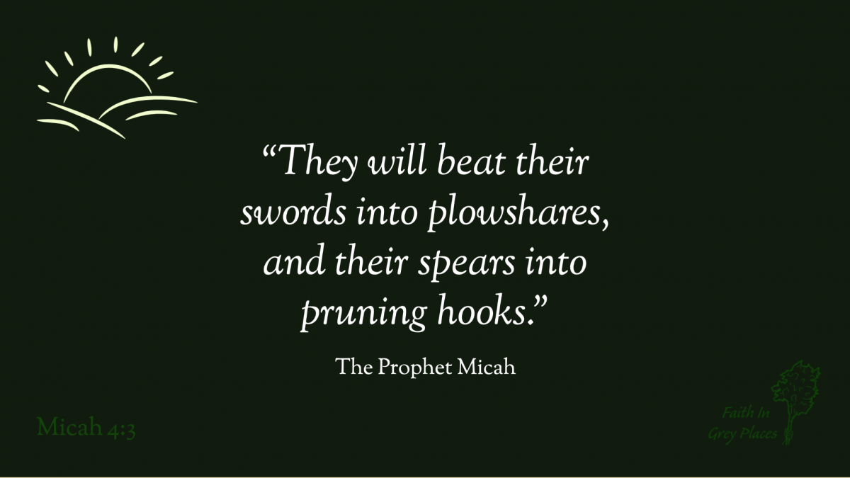 """""""They will beat their swords into plowshares, and their spears into pruning hooks."""" The Prophet Micah, Micah 4:3"""