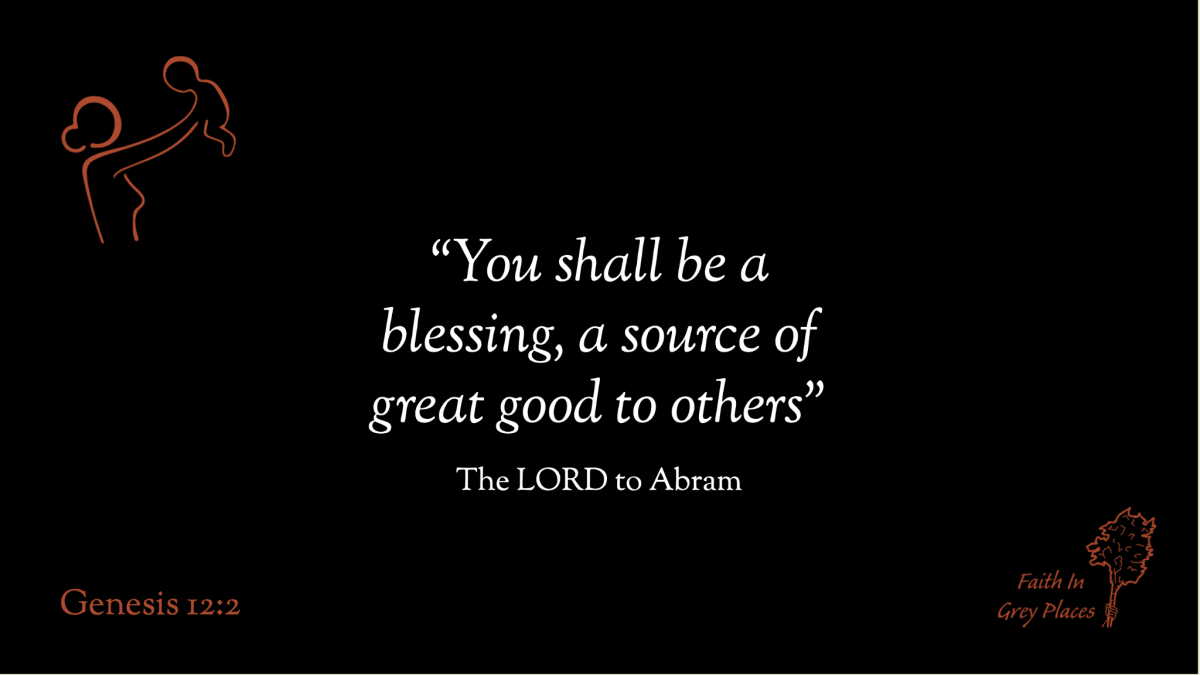"""""""You shall be a blessing, a source of great good to others."""" The LORD to Abram, Genesis 12:2"""