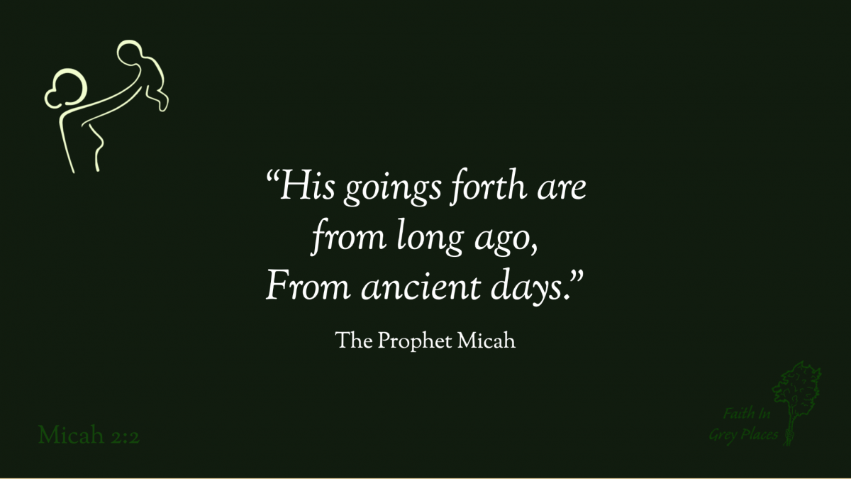 """""""His goings forth (appearances) are from long ago, From ancient days."""" The Prophet Micah, Micah 2:2"""