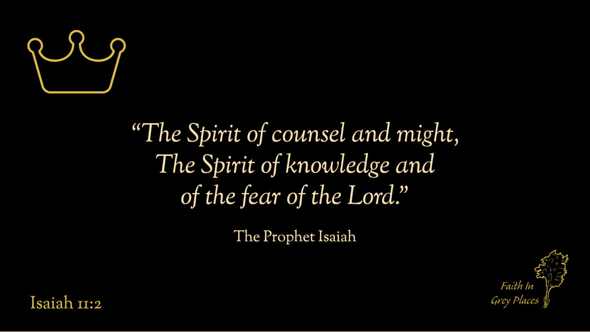 """""""The Spirit of counsel and might, The Spirit of knowledge and of the fear of the Lord."""" The Prophet Isaiah, Isaiah 11:2"""