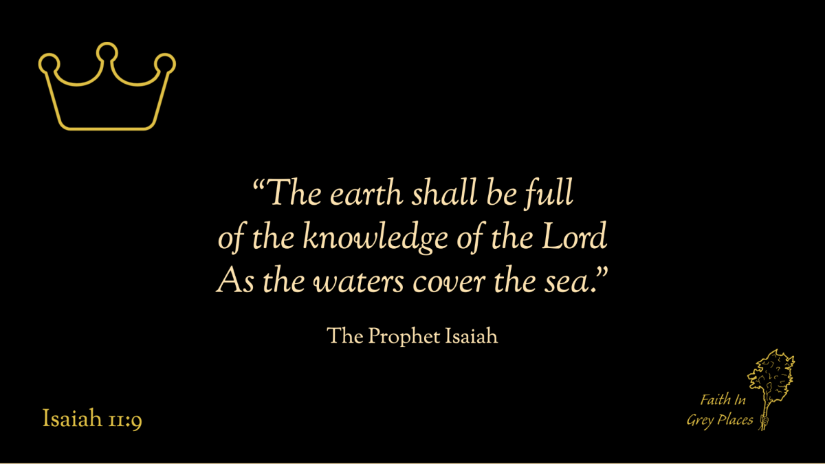 """""""the earth shall be full of the knowledge of the Lord As the waters cover the sea."""" The Prophet Isaiah, Isaiah 11:9"""
