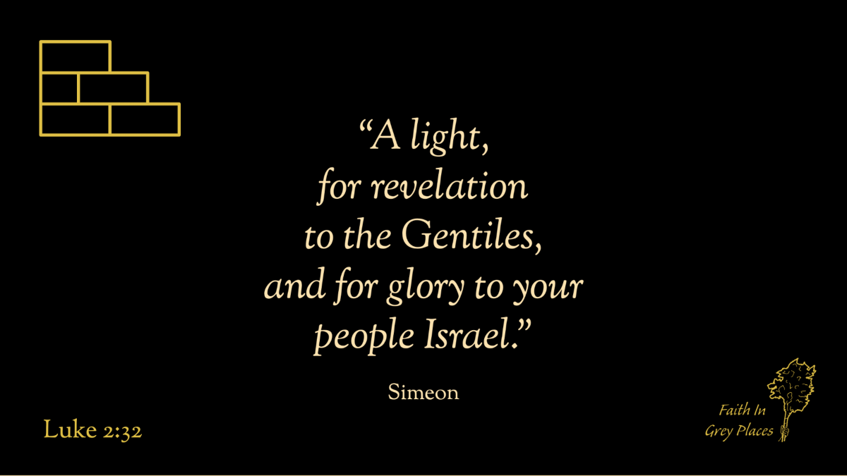 """""""a light, for revelation to the Gentiles, and for glory to your people Israel."""" Simeon, Luke 2:32"""