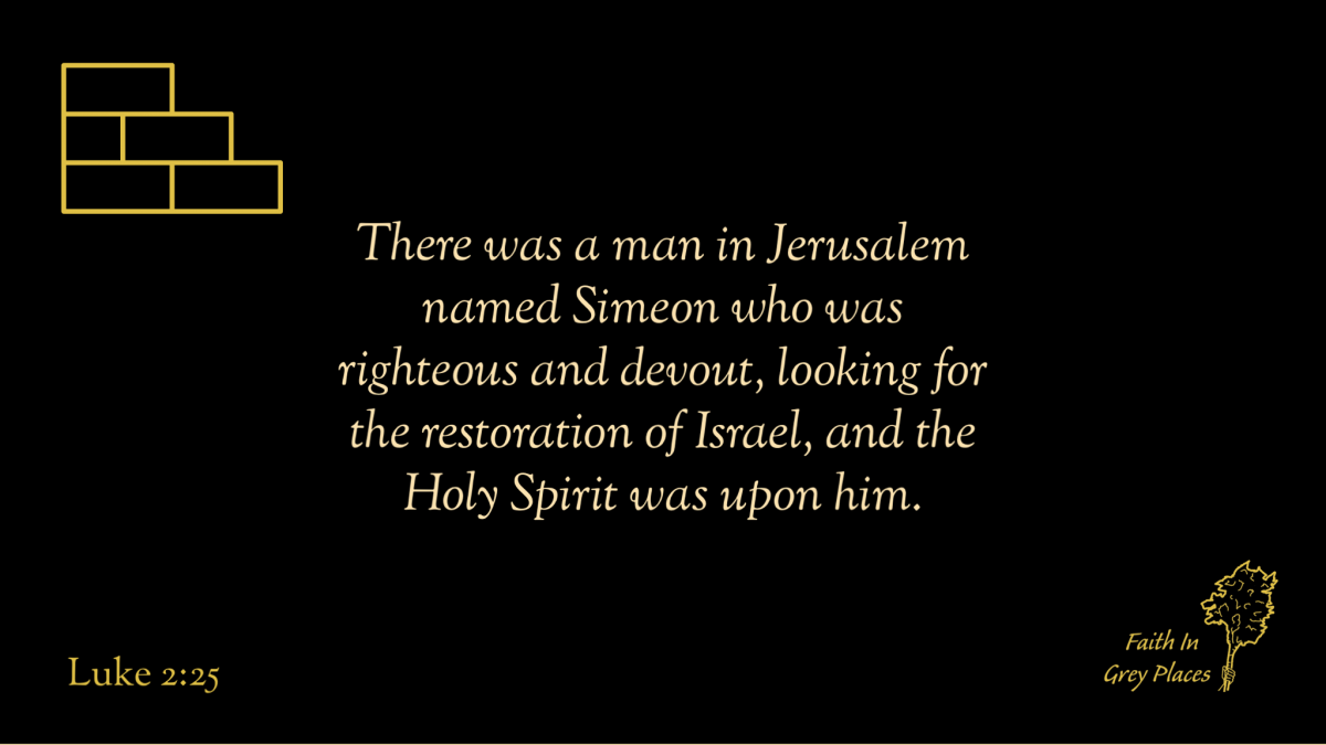 There was a man in Jerusalem named Simeon who was righteous and devout, looking for the restoration of Israel, and the Holy Spirit was upon him.