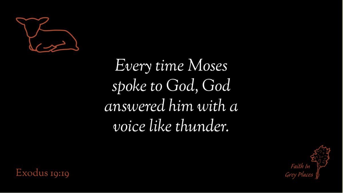 Every time Moses spoke to God, God answered him with a voice like thunder. Exodus 19:19