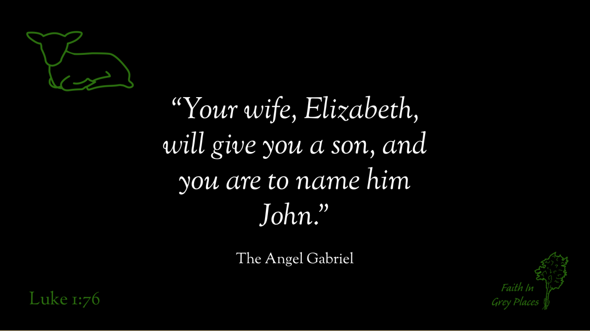 """""""Your wife, Elizabeth, will give you a son, and you are to name him John."""" The Angel Gabriel, Luke 1:13"""