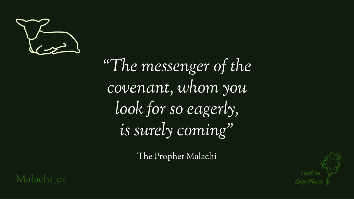 """""""The messenger of the covenant, whom you look for so eagerly, is surely coming"""" The Prophet Malachi, Malachi 3:1"""