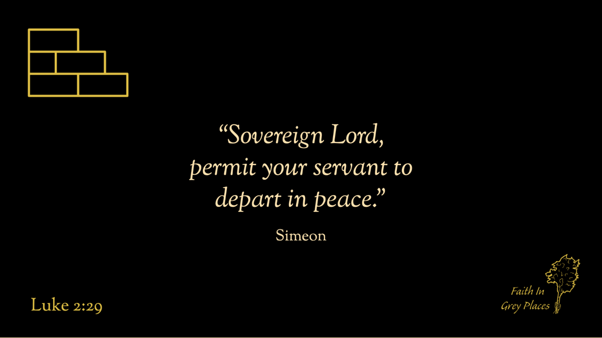 """Sovereign Lord, permit your servant to depart in peace."" Simeon, Luke 2:29"