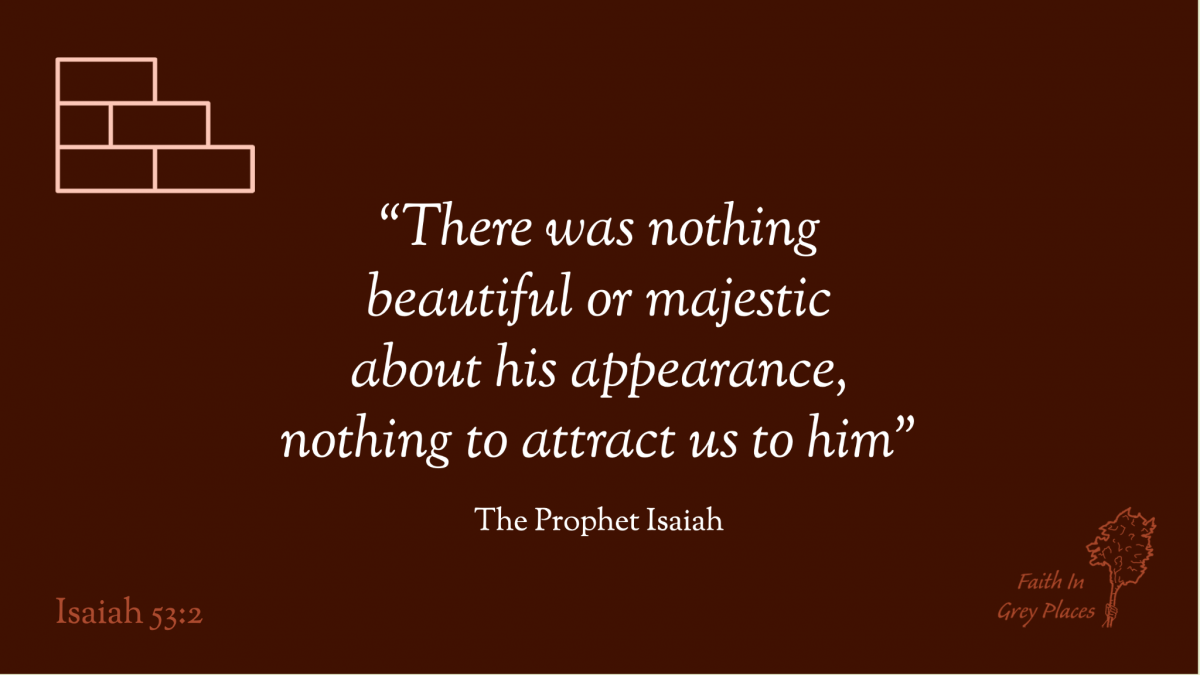 """""""There was nothing beautiful or majestic about his appearance, nothing to attract us to him."""" The Prophet Isaiah, Isaiah 53:2"""