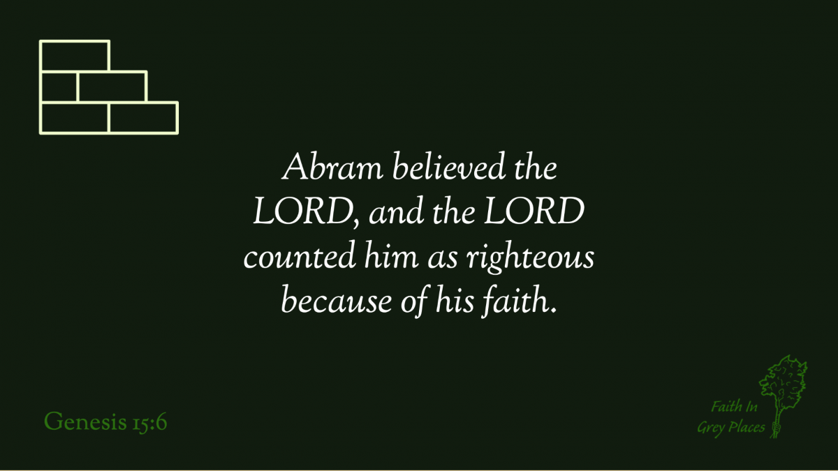 Abram believed the LORD, and the LORD counted him as righteous because of his faith. Genesis 15:6