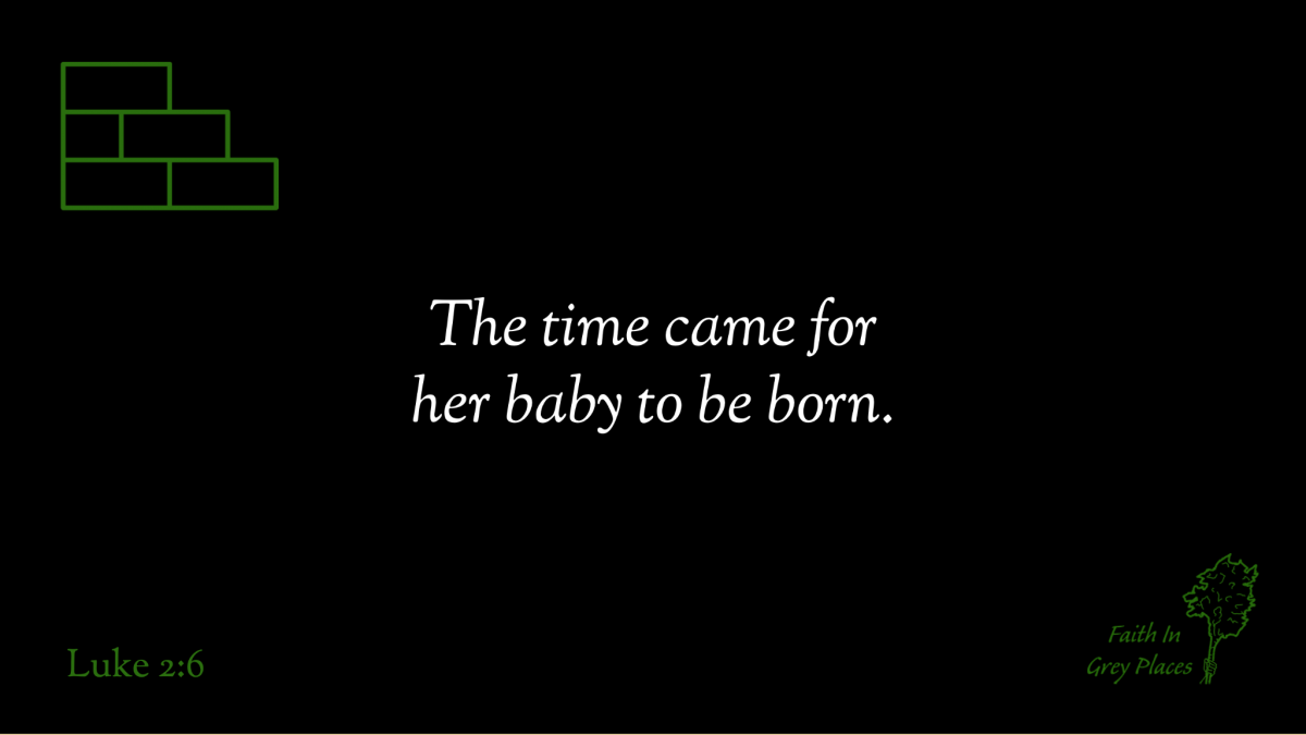 The time came for her baby to be born. Luke 2:6