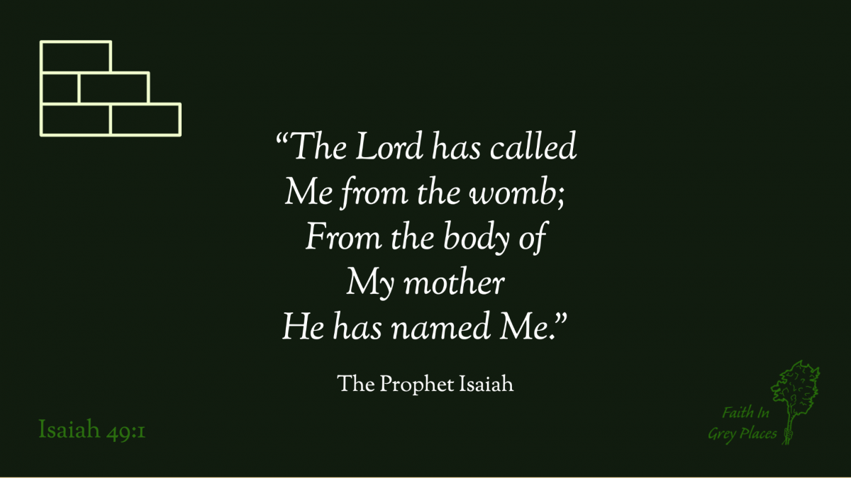 """""""The Lord has called Me from the womb; From the body of My mother He has named Me."""" The Prophet Isaiah, Isaiah 49:1"""