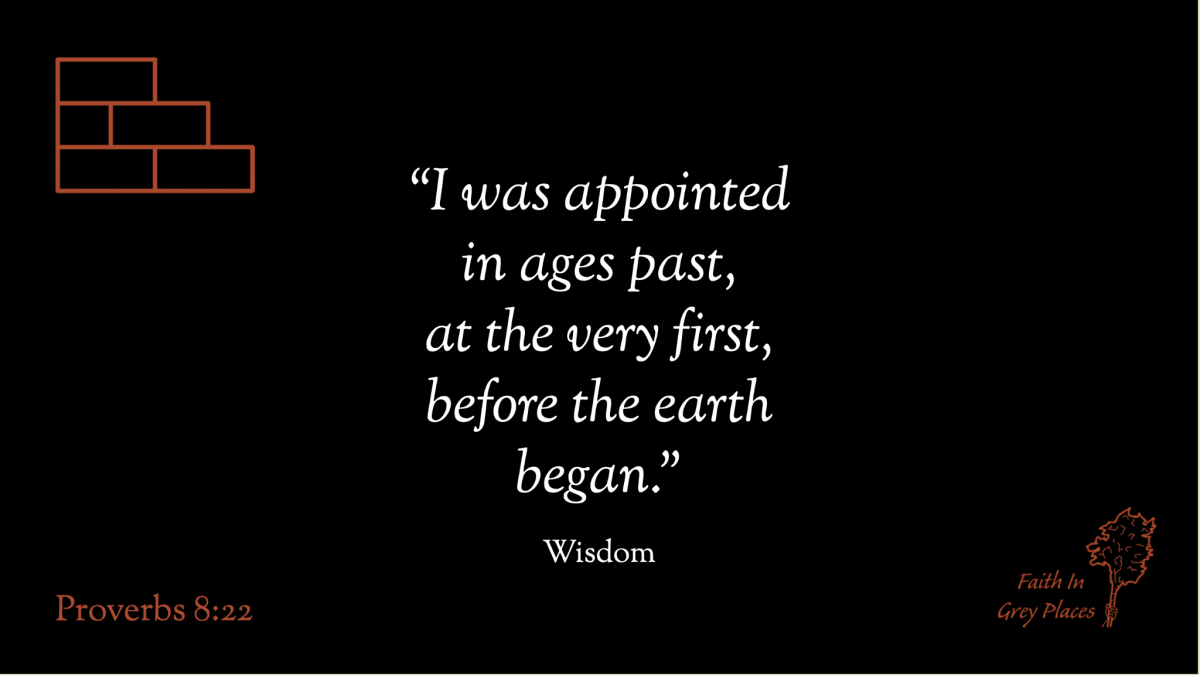 """""""I was appointed in ages past, at the very first, before the earth began."""" Wisdom, Proverbs 8:22"""