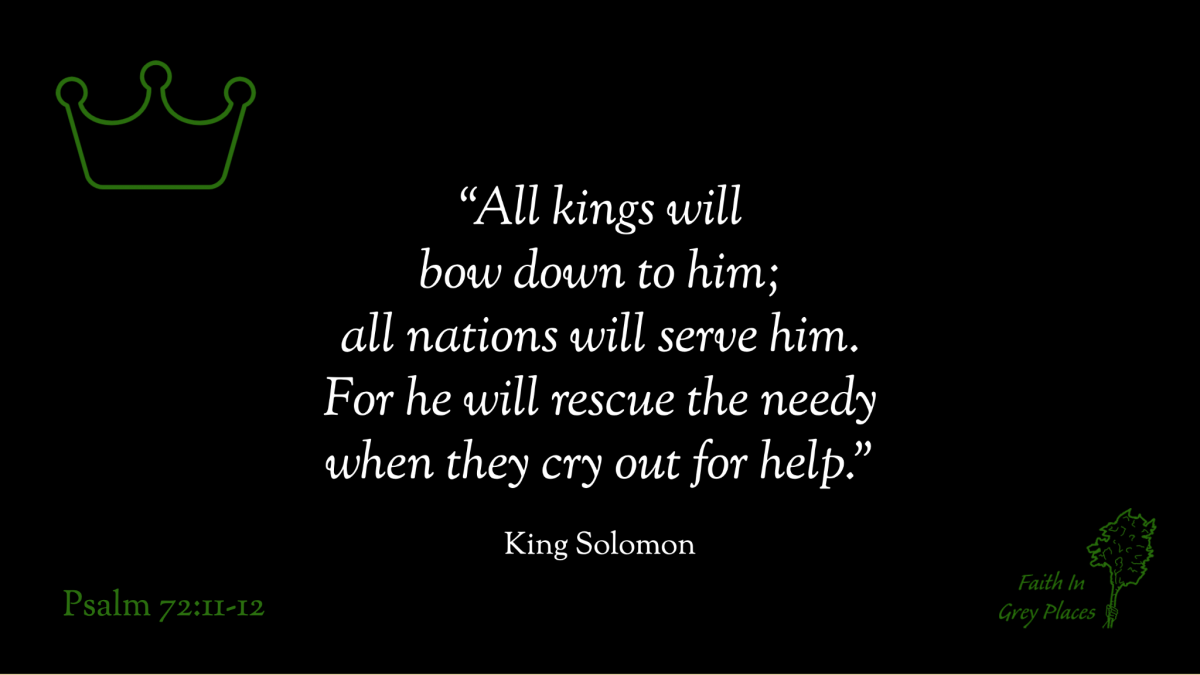 """""""All kings will bow down to him; all nations will serve him. For he will rescue the needy when they cry out for help."""" King Solomon, Psalm 72:11-12"""