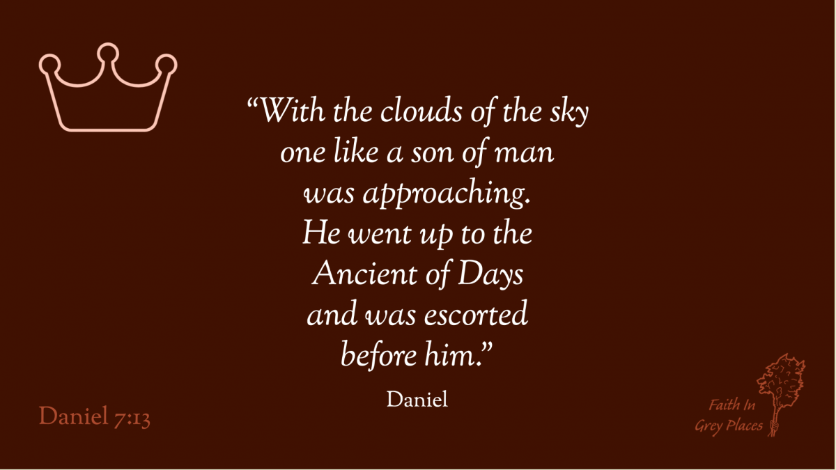 """""""with the clouds of the sky one like a son of man was approaching. He went up to the Ancient of Days and was escorted before him."""" Daniel, Daniel 7:13"""