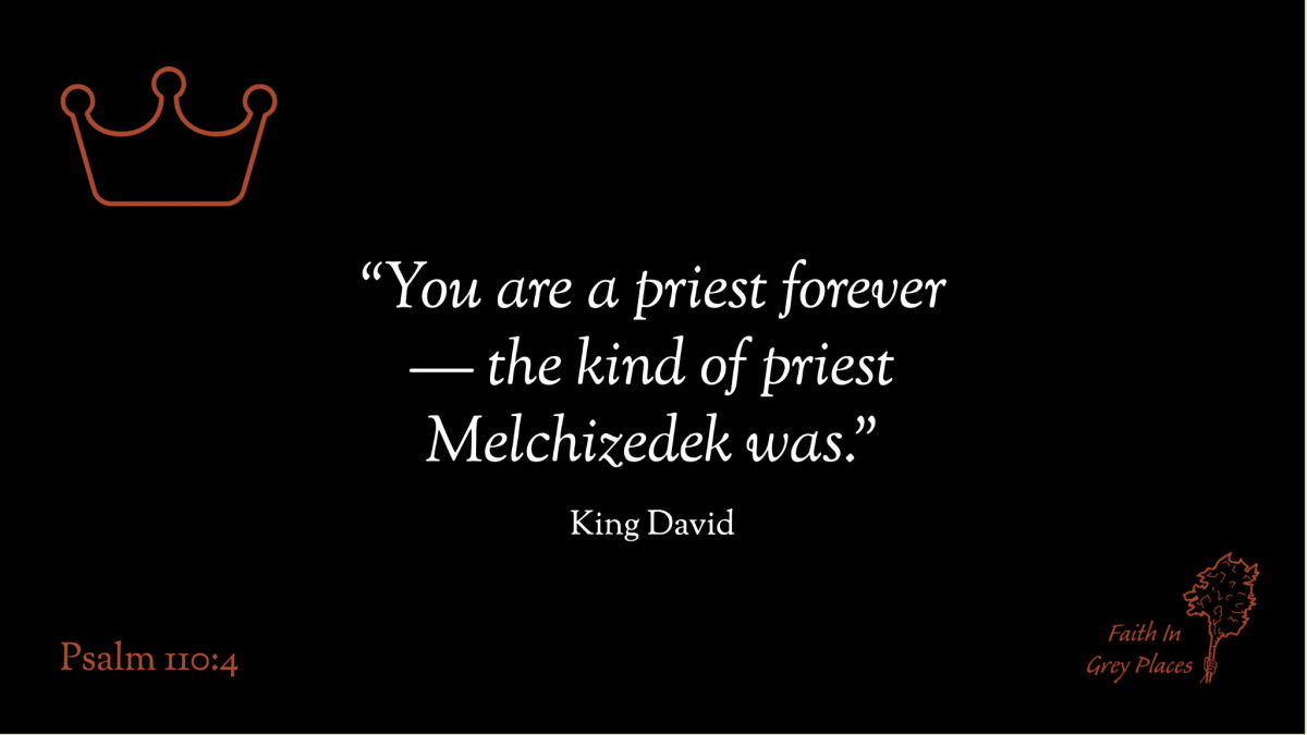 """""""You are a priest forever— the kind of priest Melchizedek was."""" King David, Psalm 110:4"""