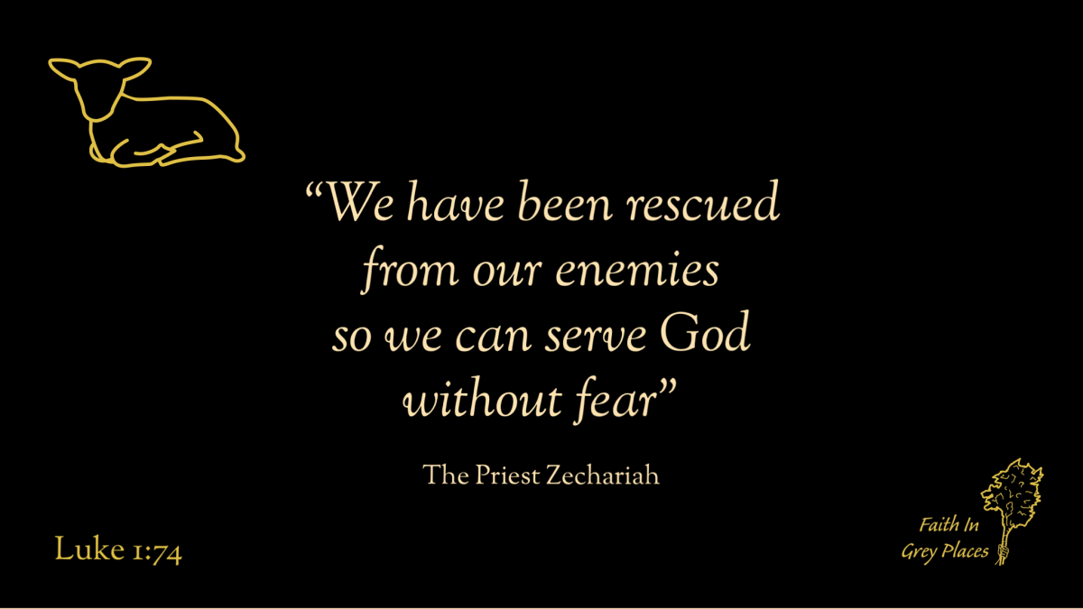 """""""We have been rescued from our enemies so we can serve God without fear"""" The Priest Zechariah, Luke 1:74"""