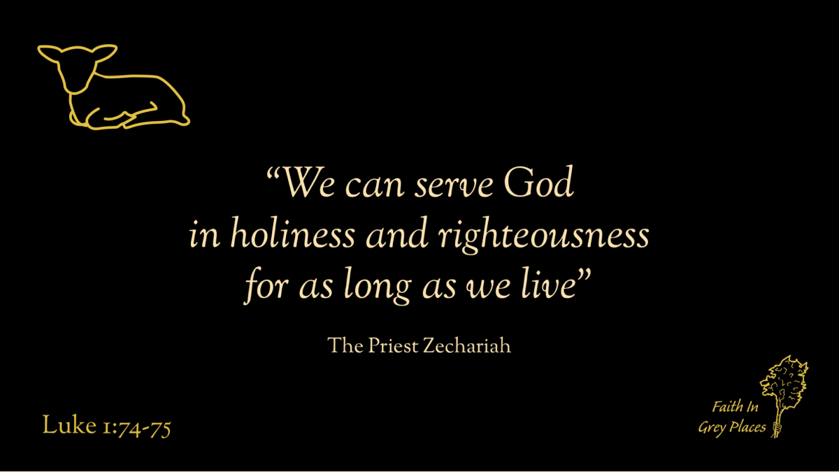 """""""we can serve God in holiness and righteousness for as long as we live."""" The Priest Zechariah, Luke 1:74-75"""