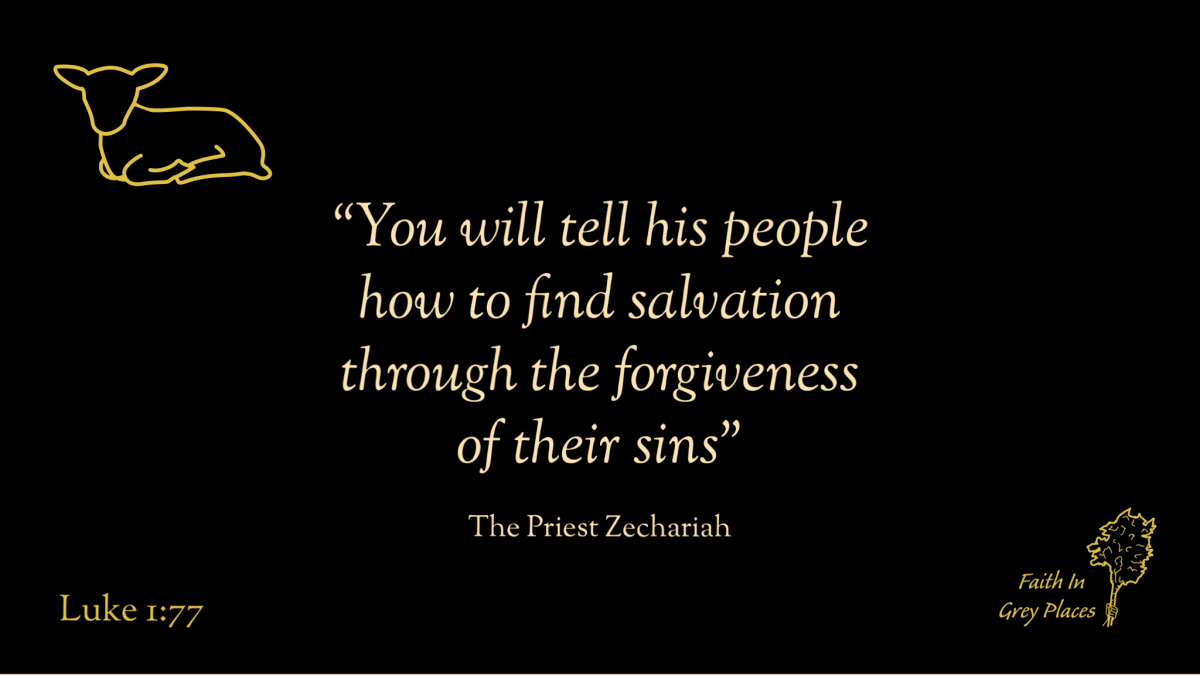 """""""You will tell his people how to find salvation through forgiveness of their sins."""" The Priest Zechariah, Luke 1:77"""