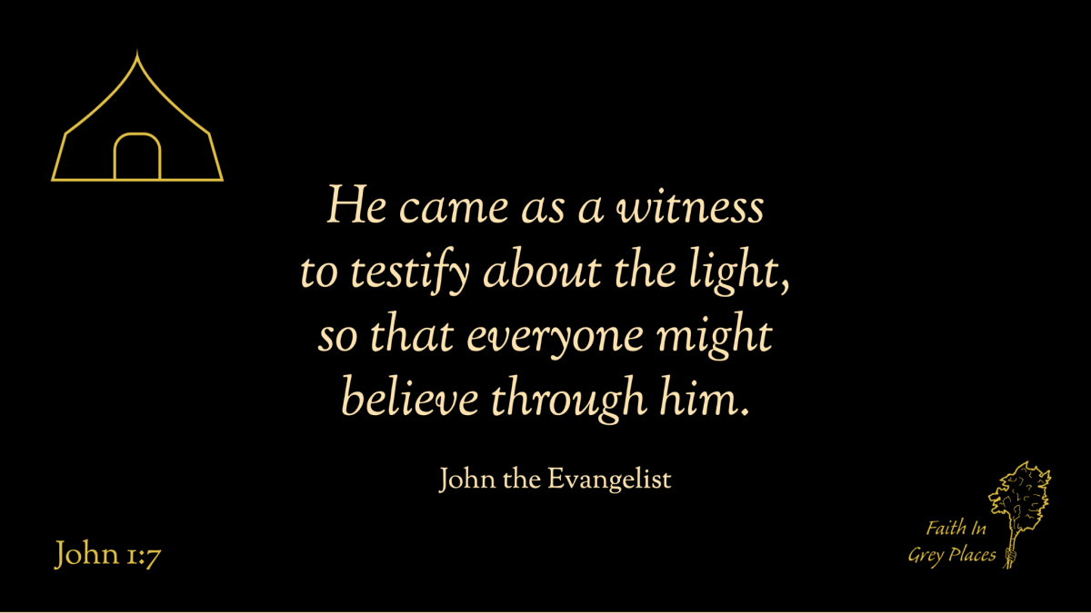 He came as a witness to testify about the light, so that everyone might believe through him. John the Evangelist, John 1:7
