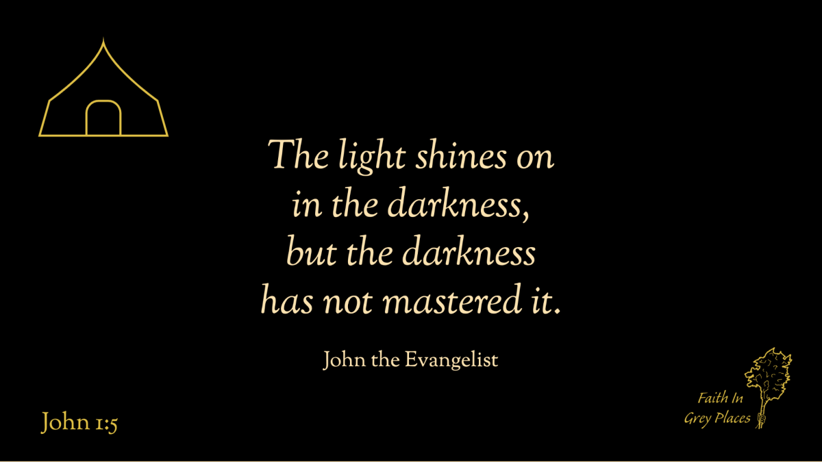 The light shines on in the darkness, but the darkness has not mastered it. John the Evangelist, John 1:5
