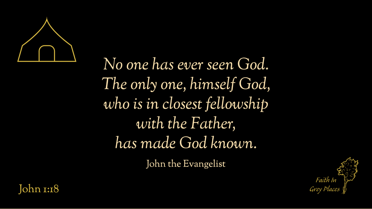 No one has ever seen God. The only one, himself God, who is in closest fellowship with the Father, has made God known. John the Evangelist, John 1:18