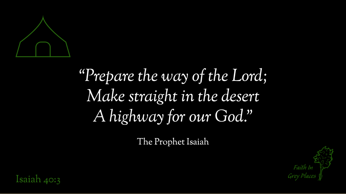 """""""Prepare the way of the Lord; Make straight in the desert A highway for our God."""" The Prophet Isaiah, Isaiah 40:3"""
