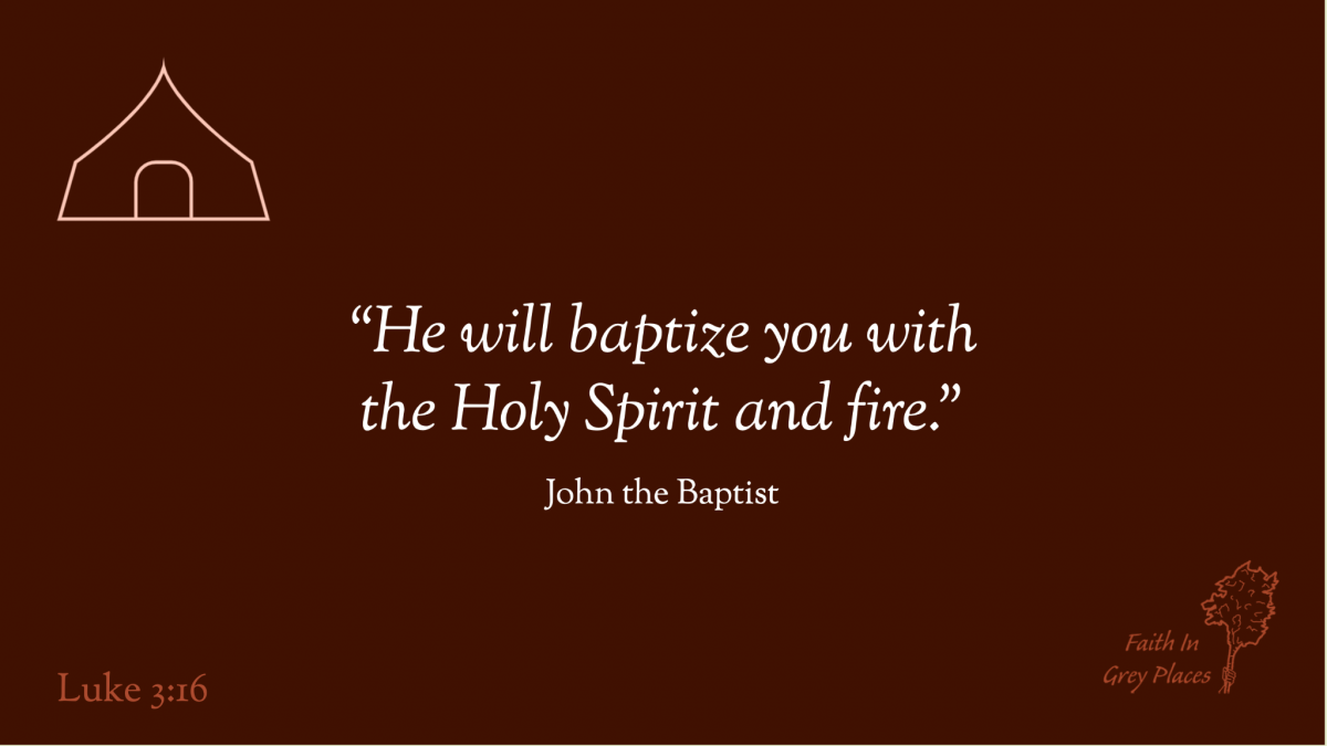 He will baptize you with the Holy Spirit and fire. John the Baptist, Luke 3:16