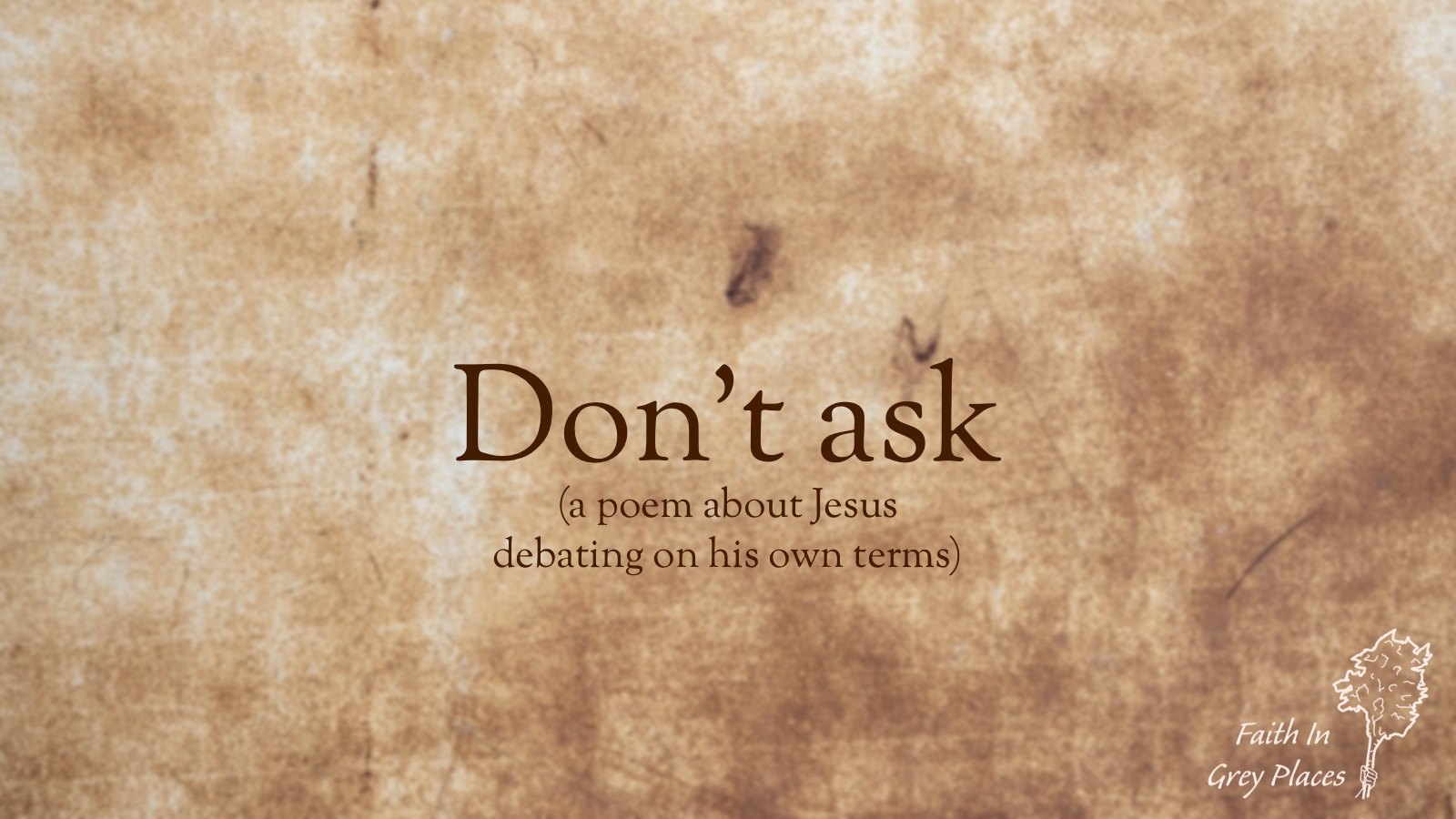 Brown parchment background with text over the top: Don't ask (a poem about Jesus debating on his own terms) Faith in Grey Places