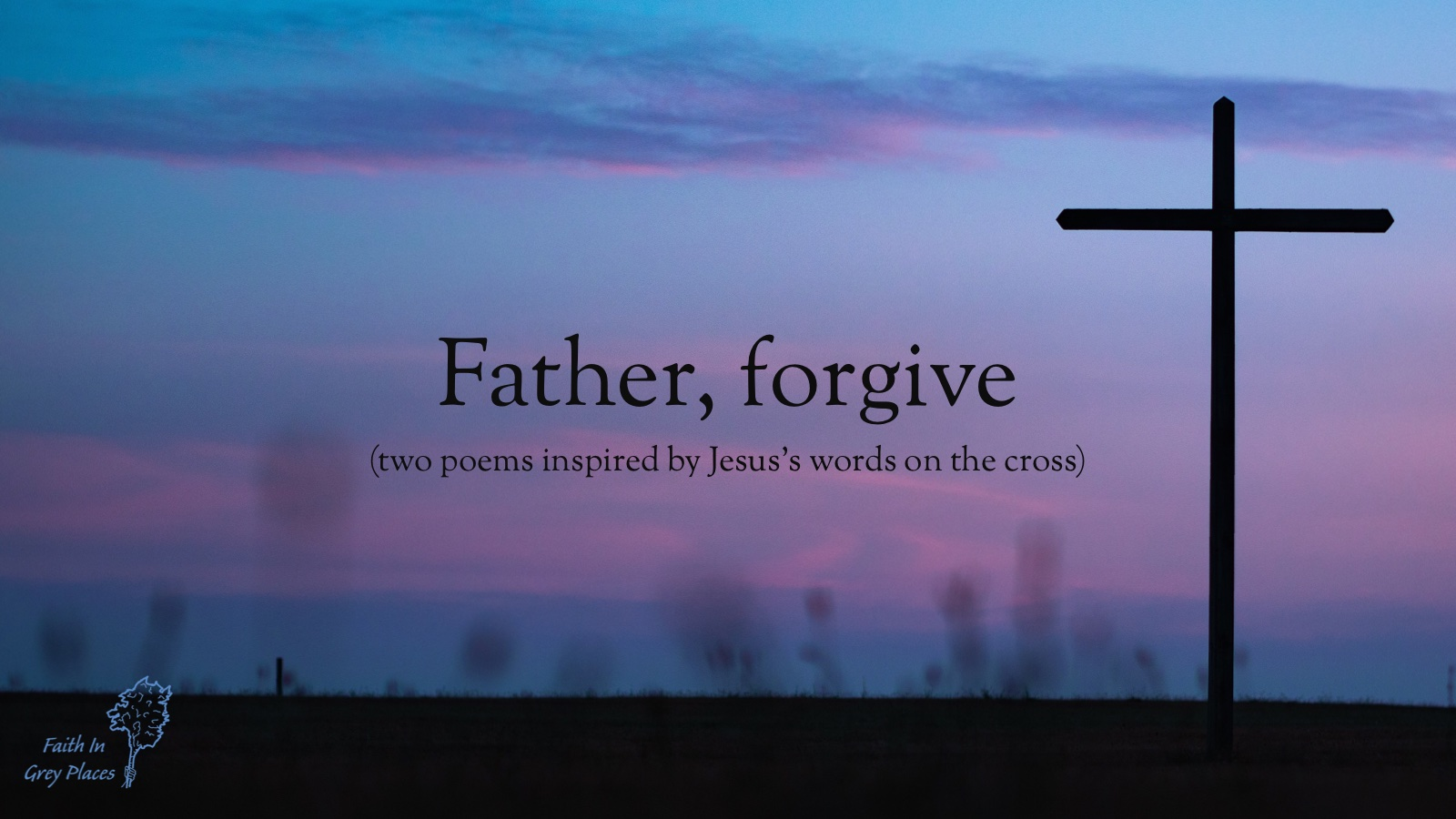 A single cross standing on a dark plain, silhouetted on a blue and purple sunset, with the words: Father, forgive (two poems inspired by Jesus's words on the cross) Faith in Grey Places