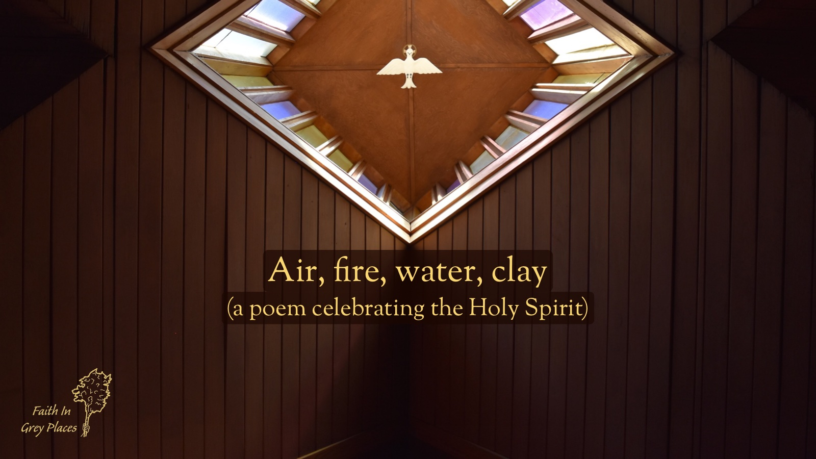 Picture looking up at the wooden ceiling of a church, with the image of a dove in the middle of a quadrangle. Text over the top: Air, fire, water, clay (a poem celebrating the Holy Spirit) Faith in Grey Places