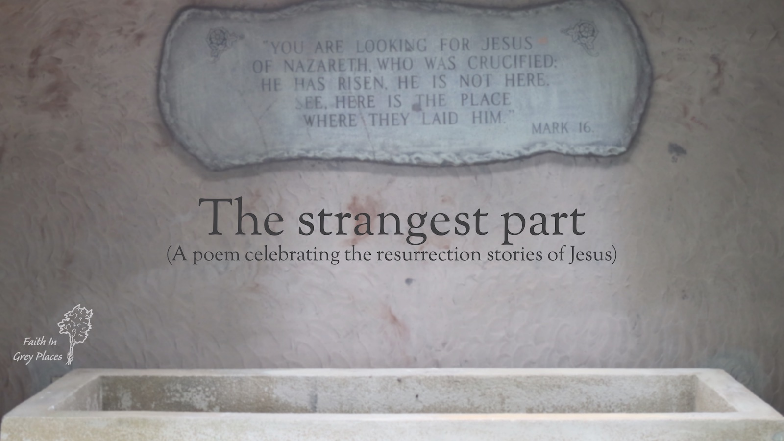 Picture of an empty stone coffin with a marble plaque above it quoting words from Mark 16 where the angels say Jesus is risen. Text over the top: The strangest part (a poem celebrating the resurrection stories of Jesus) Faith in Grey Places