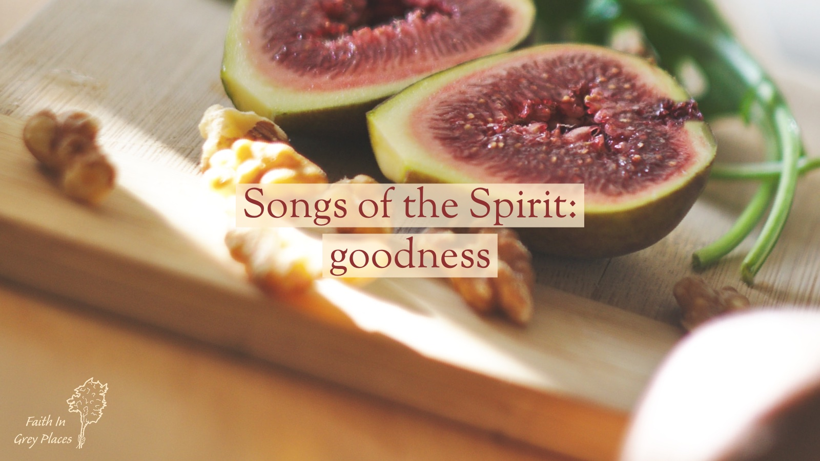 Close up image of a fresh fig cut in half on a wooden chopping board with walnut pieces. Words over the top: Songs of the Spirit: goodness, Faith in Grey Places
