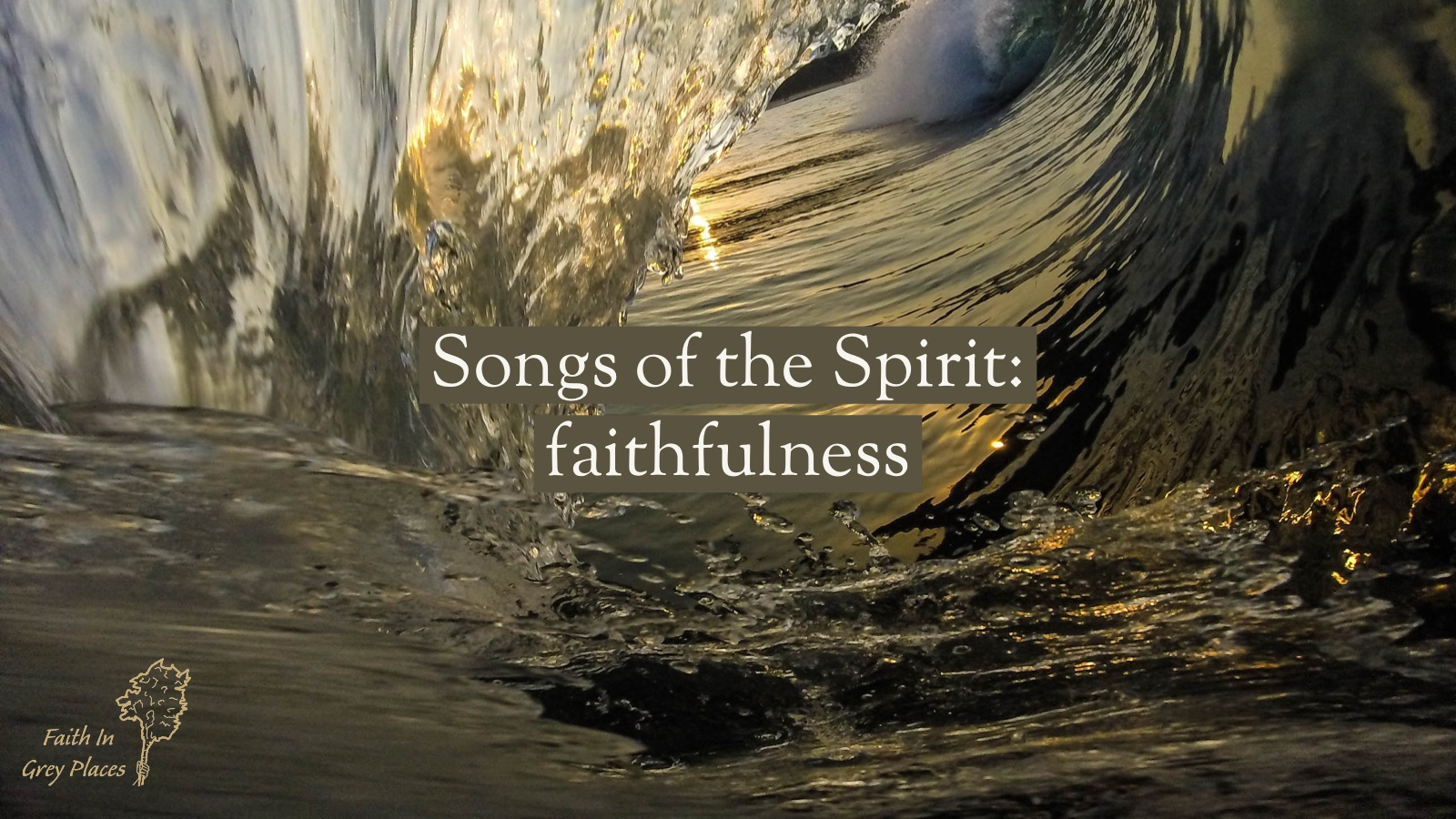 Close up inside the curl of a large crashing wave, with a smooth surface, lit by the sun. Words on top: Songs of the Spirit: Faithfulness, Faith in Grey Places