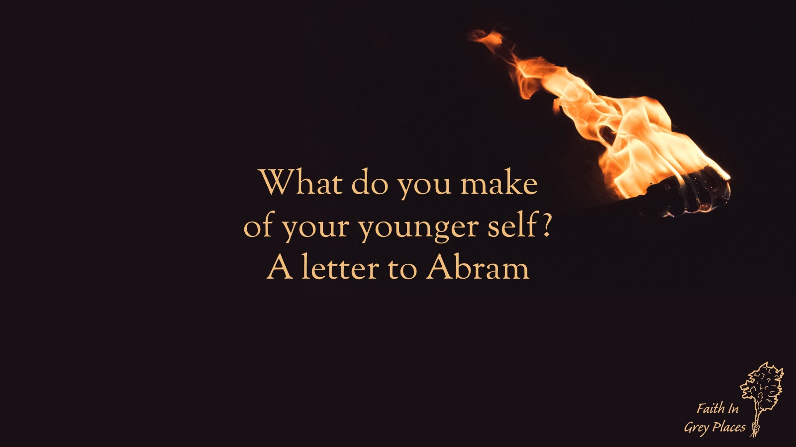 Flaming torch against a black background with the words: What do you make of your younger self? A letter to Abram