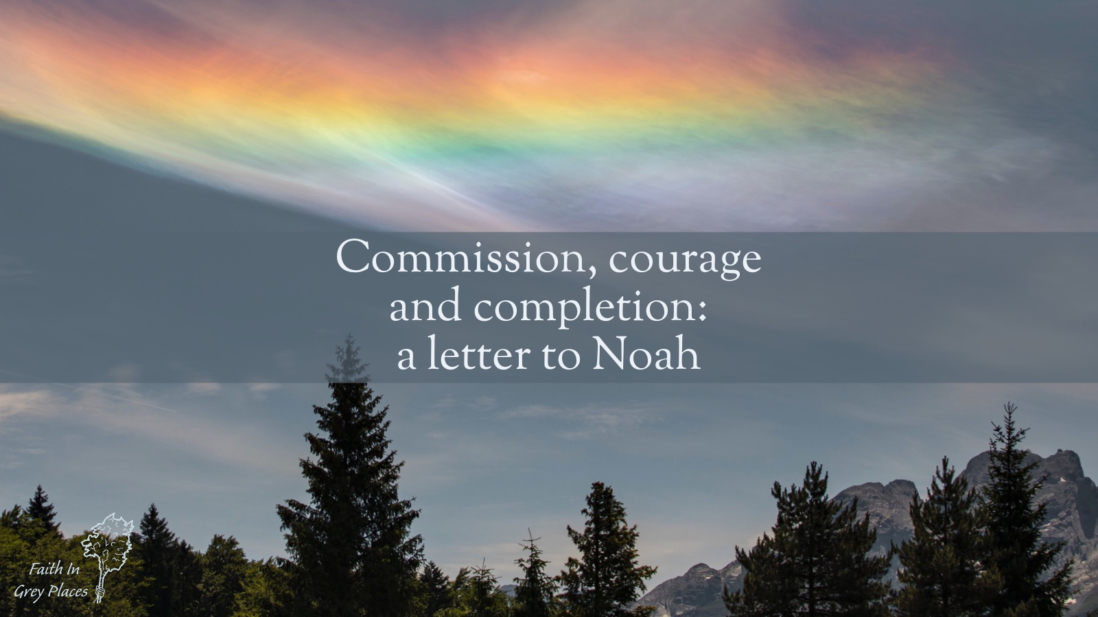 White cloud across a dusty blue sky, over trees and mountains. The cloud has been lit up by the sun and a rainbow shines through it. Text: Commission, courage and completion: a letter to Noah. Faith in Grey Places