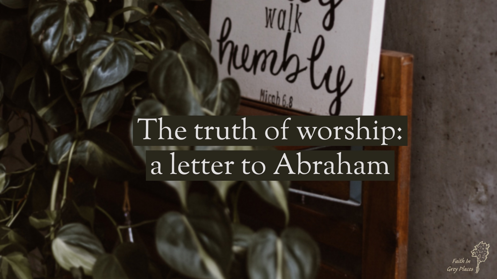 """House plant near a desk that holds up a white canvas with words from Micah 6:8 on them; the top of the canvas is out of shot but the words """"walk humbly"""" are visible. Text over the top: The truth of worship: a letter to Abraham"""