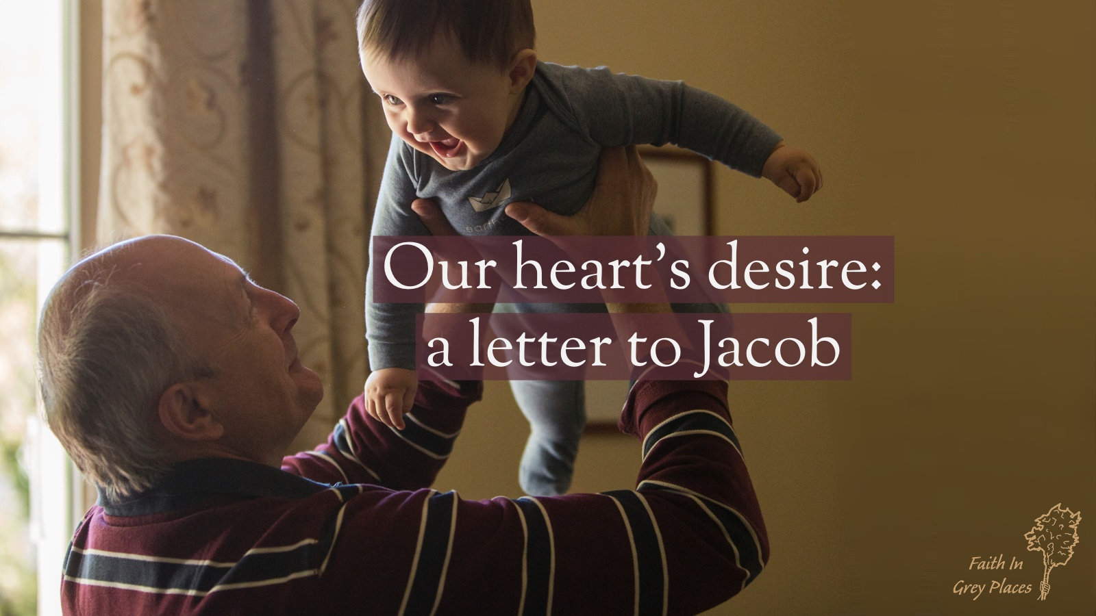 An old man holds up a baby boy in his arms and the baby is smiling with delight. Text over the top: Our heart's desire: a letter to Jacob. Faith in Grey Places