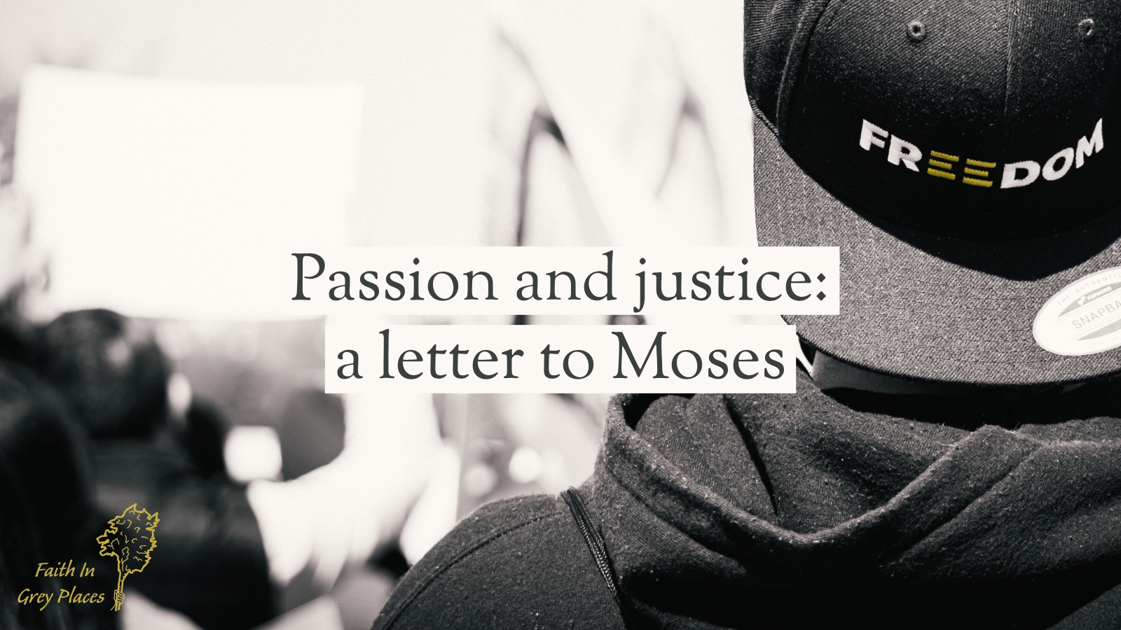 """Black and white photo of the head and shoulders of a young person, viewed from behind, attending a protest. They wear a backwards cap with the word """"Freedom"""" on it. Text over the top: Passion and justice: a letter to Moses. Faith in Grey Places."""